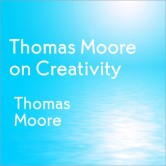 Thomas Moore on Creativity